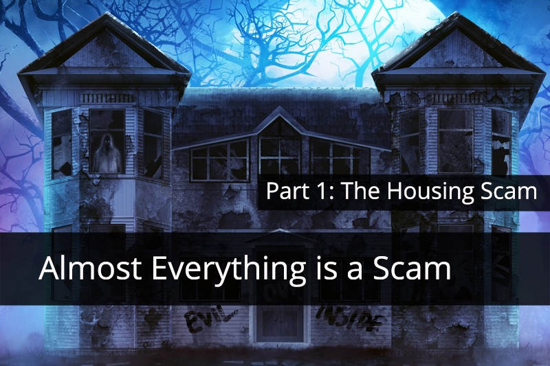Almost everything is a Scam Part 1: The Housing Scam