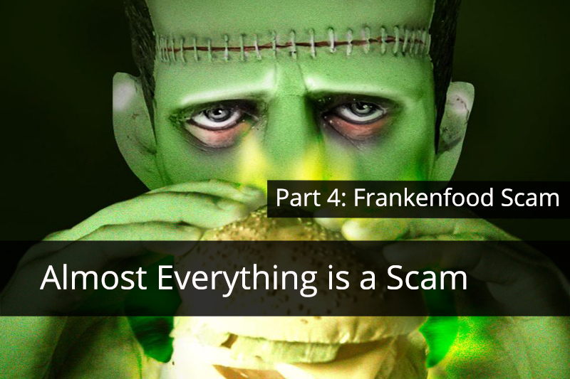 Almost Everything is a Scam. Part 4: Frankenfood Scam